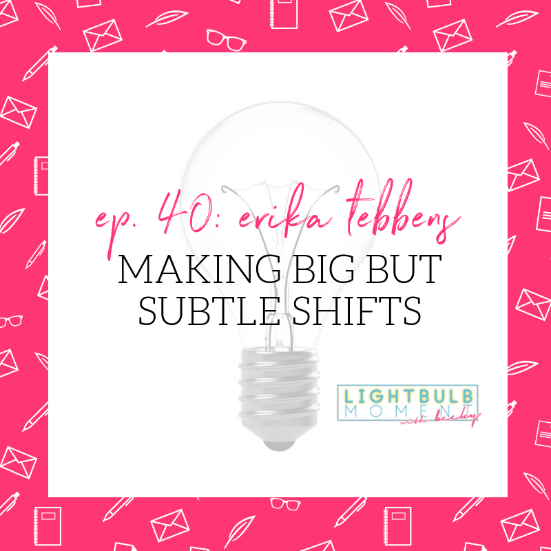 40. Erika Tebbens: Making Big But Subtle Shifts