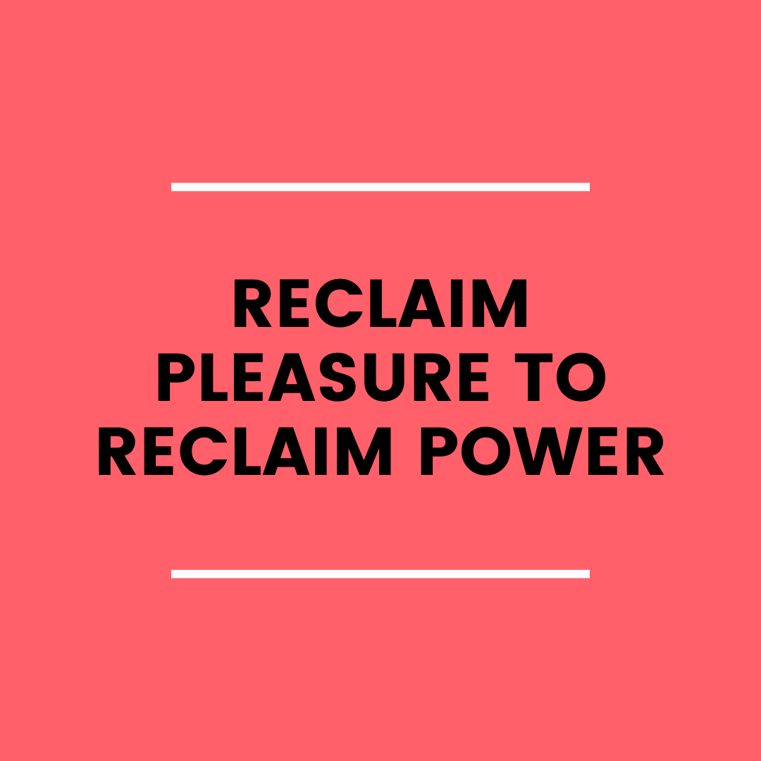 Reclaim Pleasure to Reclaim Power