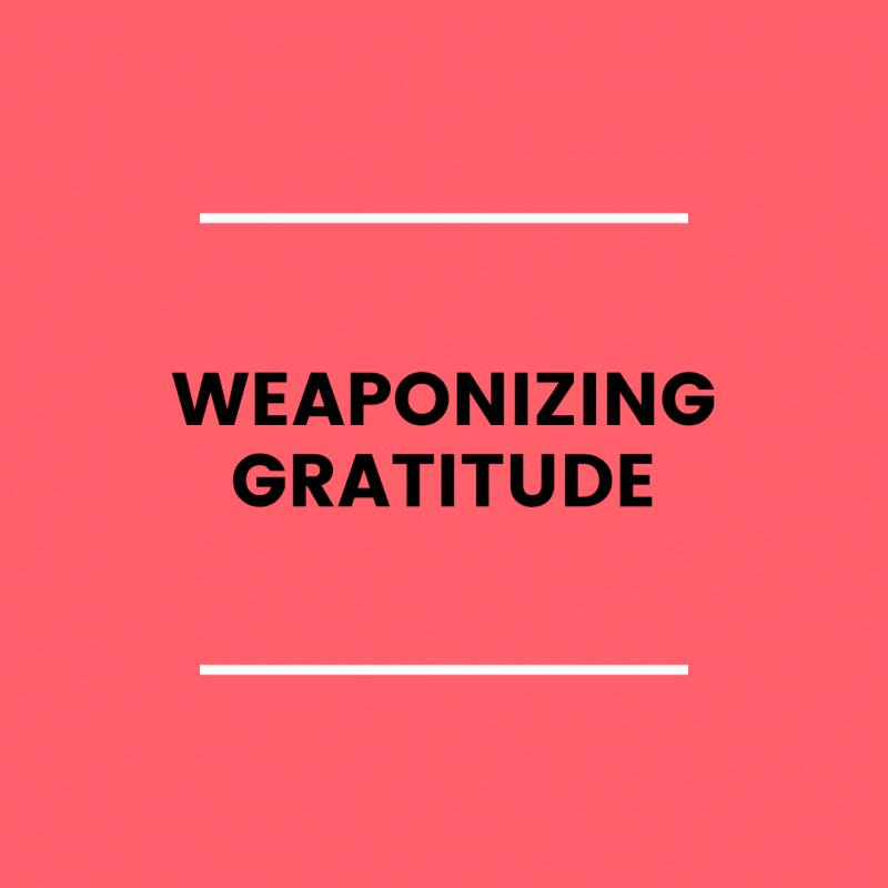Weaponized Gratitude