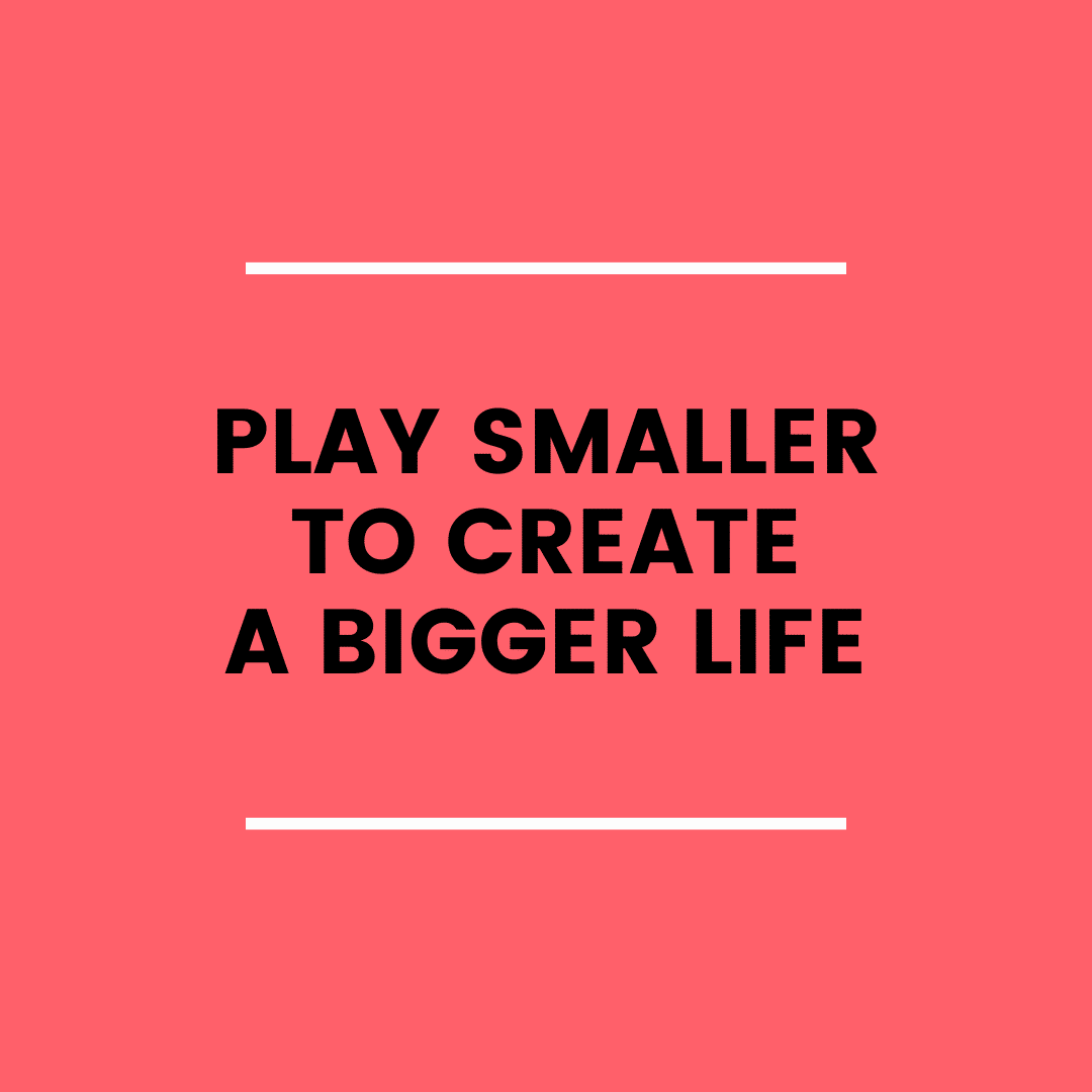 Play Smaller to Create a Bigger Life? (podcast)