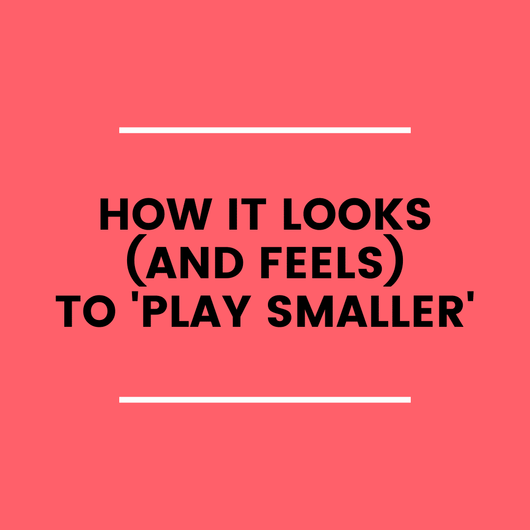 How it Looks (and Feels) to Play Smaller (podcast)