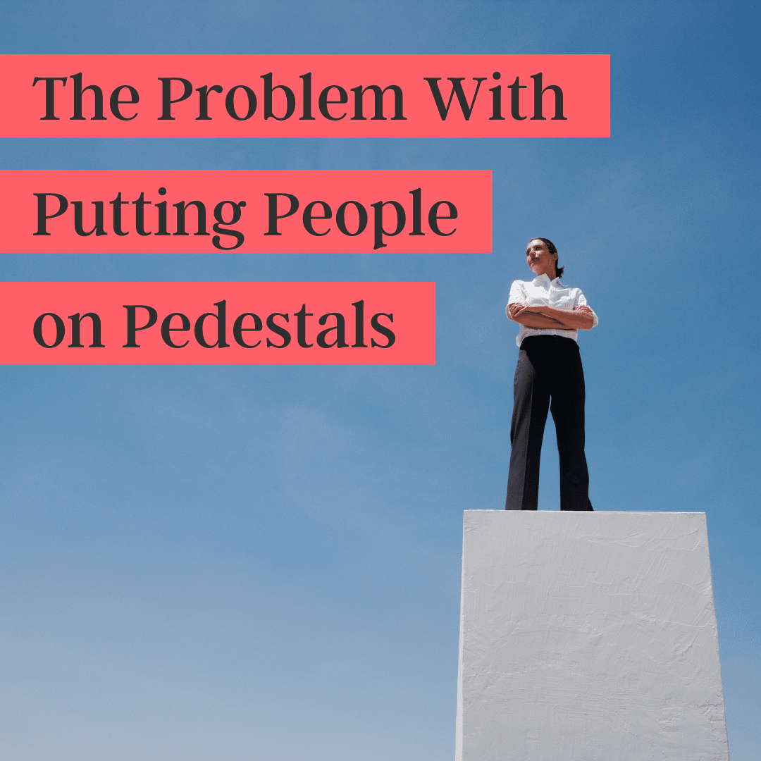 The Problem with Putting People on Pedestals (podcast)